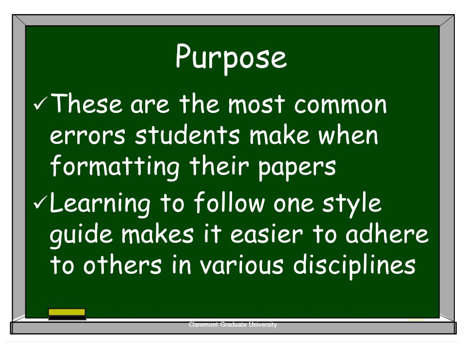 Claremont Graduate University Purpose These are the most common errors students make when formatting their papers Learning to follow one style guide m