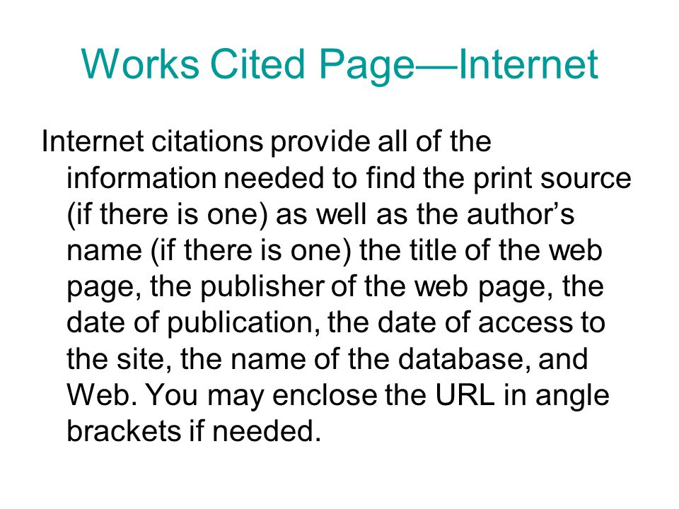 Works Cited Page—Internet Internet citations provide all of the information needed to find the print source (if there is one) as well as the author's name (if there is one) the title of the web page, the publisher of the web page, the date of publication, the date of access to the site, the name of the database, and Web.