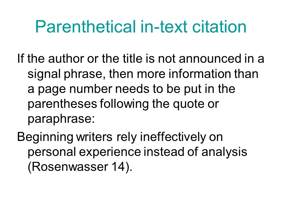 Parenthetical in-text citation If the author or the title is not announced in a signal phrase, then more information than a page number needs to be put in the parentheses following the quote or paraphrase: Beginning writers rely ineffectively on personal experience instead of analysis (Rosenwasser 14).