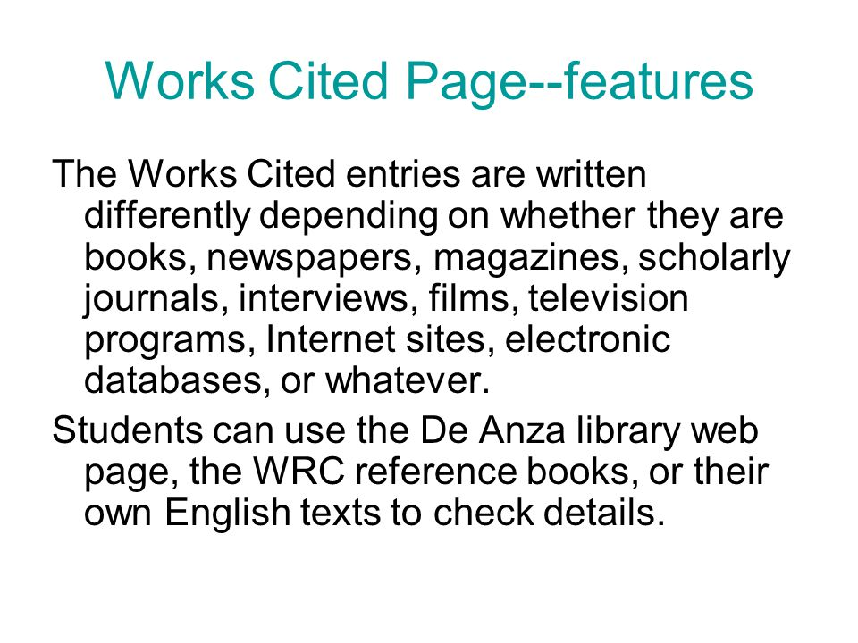 Works Cited Page--features The Works Cited entries are written differently depending on whether they are books, newspapers, magazines, scholarly journals, interviews, films, television programs, Internet sites, electronic databases, or whatever.