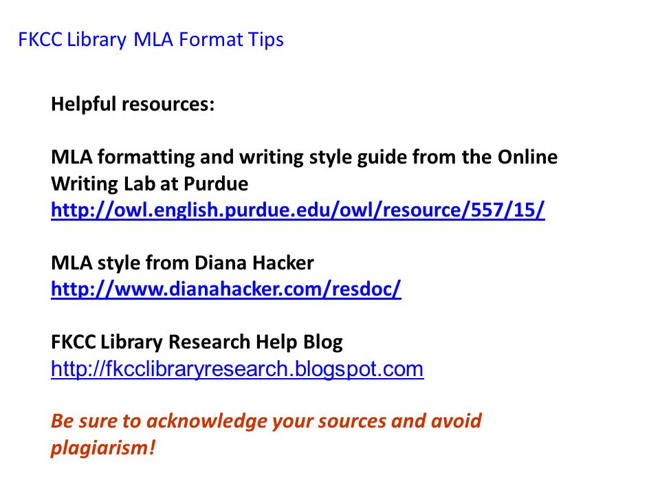 FKCC Library MLA Format Tips Helpful resources: MLA formatting and writing style guide from the Online Writing Lab at Purdue http://owl.english.purdue.edu/owl/resource/557/15/ http://owl.english.purdue.edu/owl/resource/557/15/ MLA style from Diana Hacker http://www.dianahacker.com/resdoc/ http://www.dianahacker.com/resdoc/ FKCC Library Research Help Blog http://fkcclibraryresearch.blogspot.com Be sure to acknowledge your sources and avoid plagiarism!