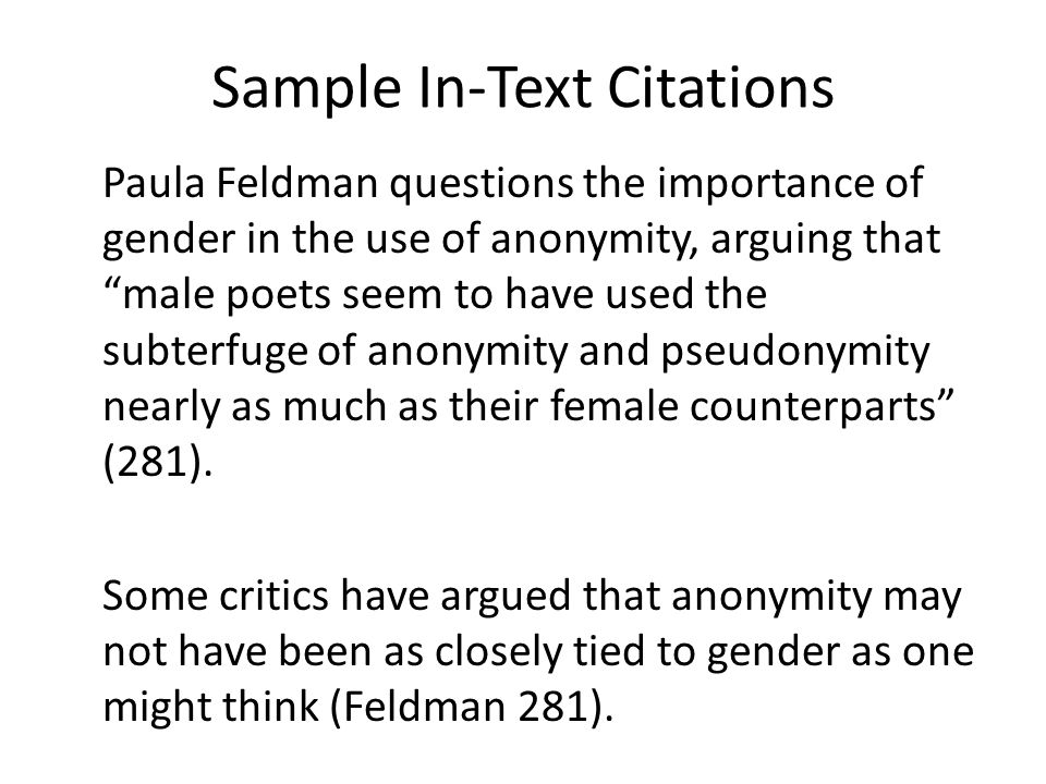 Sample In-Text Citations Paula Feldman questions the importance of gender in the use of anonymity, arguing that male poets seem to have used the subterfuge of anonymity and pseudonymity nearly as much as their female counterparts (281).