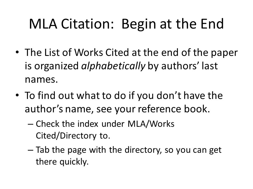 MLA Citation: Begin at the End The List of Works Cited at the end of the paper is organized alphabetically by authors' last names. To find out what to