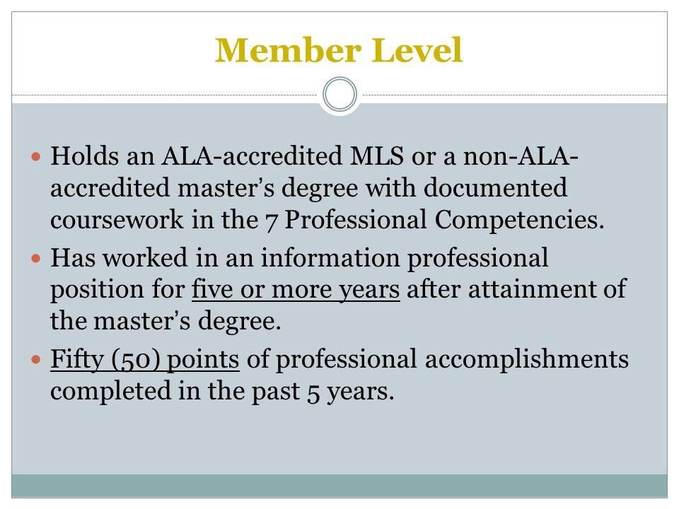 Member Level Holds an ALA-accredited MLS or a non-ALA- accredited master's degree with documented coursework in the 7 Professional Competencies.
