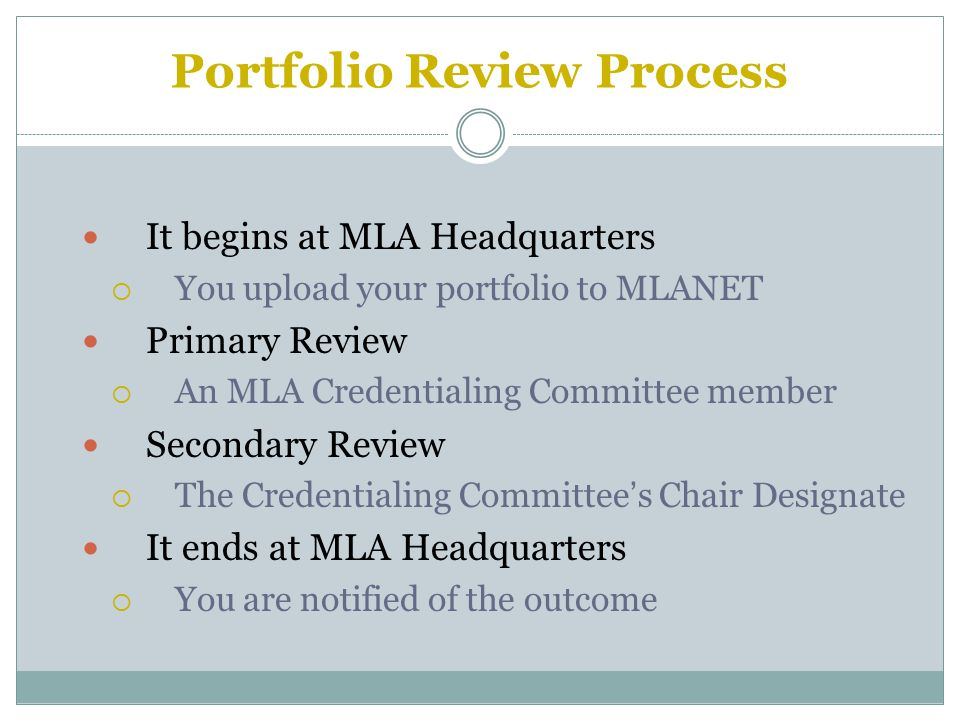 Portfolio Review Process It begins at MLA Headquarters  You upload your portfolio to MLANET Primary Review  An MLA Credentialing Committee member Secondary Review  The Credentialing Committee's Chair Designate It ends at MLA Headquarters  You are notified of the outcome