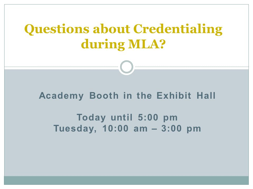 Academy Booth in the Exhibit Hall Today until 5:00 pm Tuesday, 10:00 am – 3:00 pm Questions about Credentialing during MLA