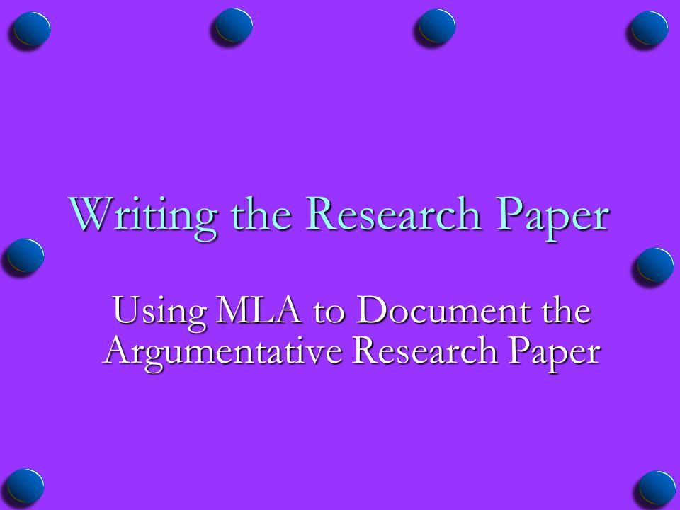 Writing the Research Paper Using MLA to Document the Argumentative Research Paper