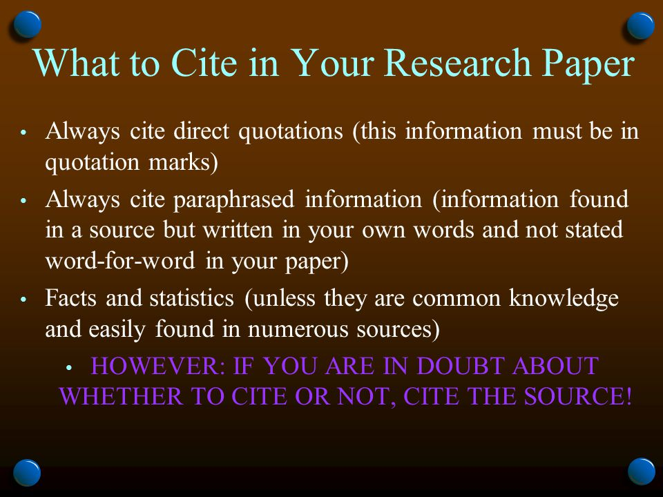 What to Cite in Your Research Paper Always cite direct quotations (this information must be in quotation marks) Always cite paraphrased information (information found in a source but written in your own words and not stated word-for-word in your paper) Facts and statistics (unless they are common knowledge and easily found in numerous sources) HOWEVER: IF YOU ARE IN DOUBT ABOUT WHETHER TO CITE OR NOT, CITE THE SOURCE!