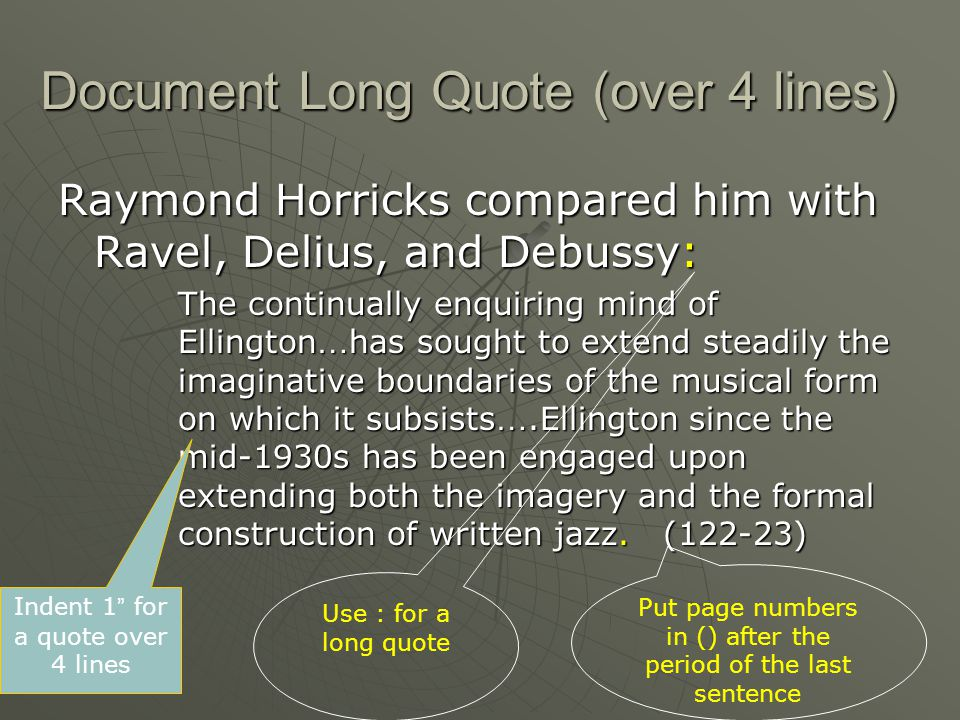 Document Long Quote (over 4 lines) Raymond Horricks compared him with Ravel, Delius, and Debussy: The continually enquiring mind of Ellington … has sought to extend steadily the imaginative boundaries of the musical form on which it subsists ….Ellington since the mid-1930s has been engaged upon extending both the imagery and the formal construction of written jazz.