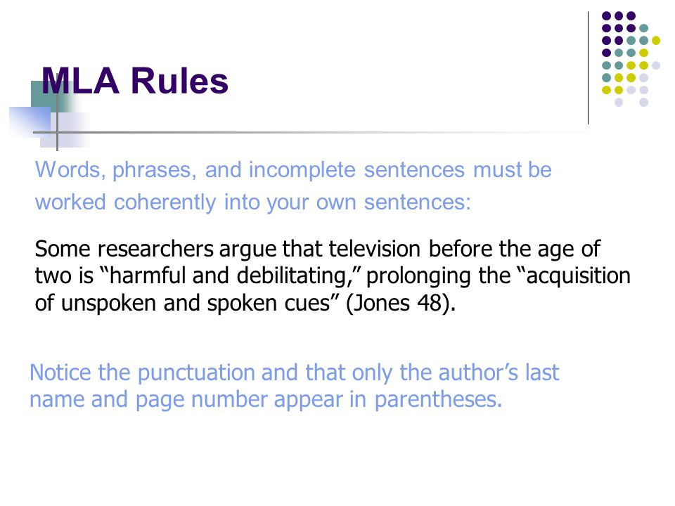 MLA Rules Words, phrases, and incomplete sentences must be worked coherently into your own sentences: Some researchers argue that television before the age of two is harmful and debilitating, prolonging the acquisition of unspoken and spoken cues (Jones 48).