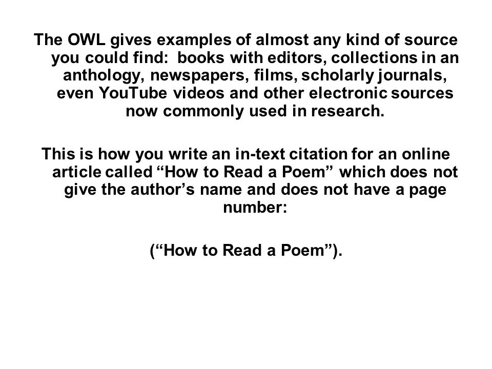 The OWL gives examples of almost any kind of source you could find: books with editors, collections in an anthology, newspapers, films, scholarly journals, even YouTube videos and other electronic sources now commonly used in research.