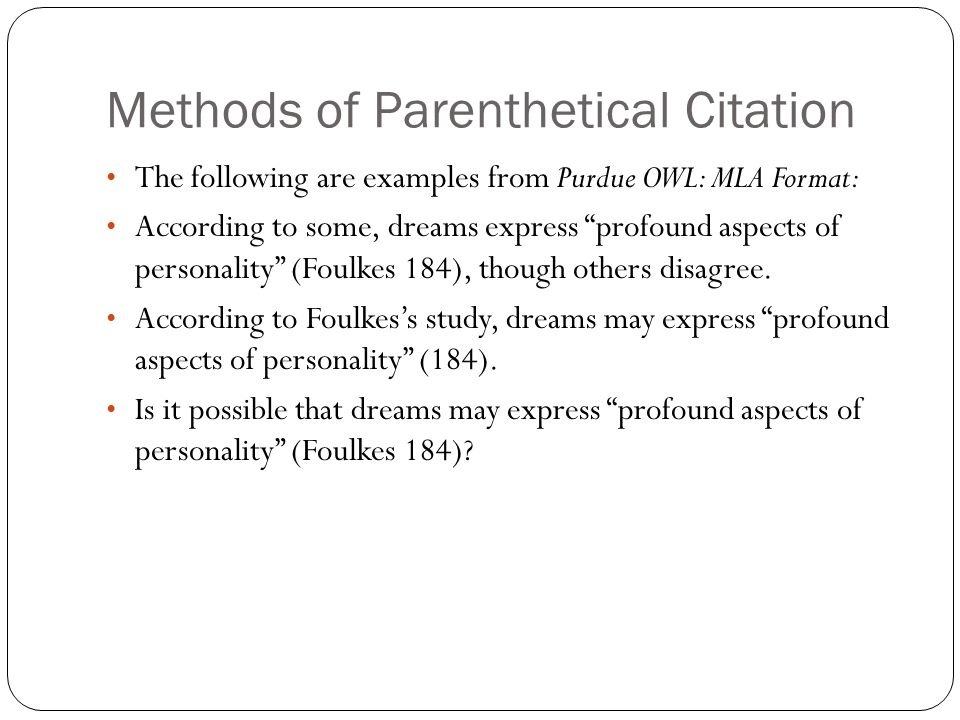 Methods of Parenthetical Citation The following are examples from Purdue OWL: MLA Format: According to some, dreams express profound aspects of personality (Foulkes 184), though others disagree.