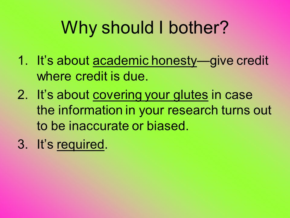Why should I bother. 1.It's about academic honesty—give credit where credit is due.