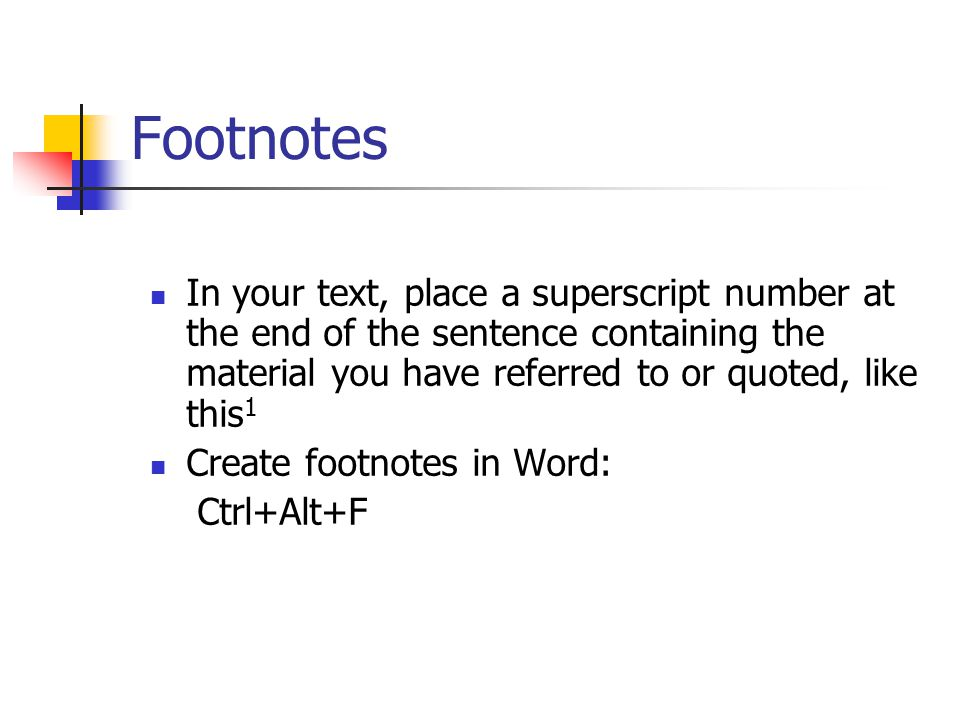 Footnotes In your text, place a superscript number at the end of the sentence containing the material you have referred to or quoted, like this 1 Create footnotes in Word: Ctrl+Alt+F