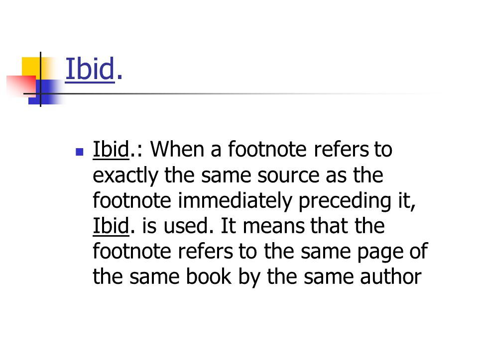 Ibid. Ibid.: When a footnote refers to exactly the same source as the footnote immediately preceding it, Ibid. is used. It means that the footnote ref