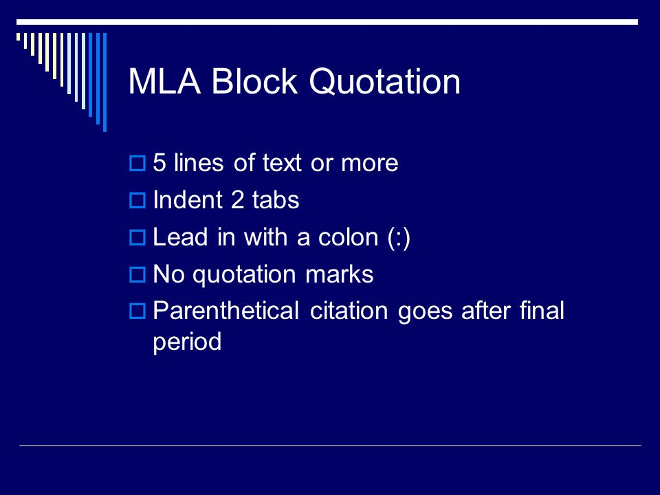 MLA Block Quotation  5 lines of text or more  Indent 2 tabs  Lead in with a colon (:)  No quotation marks  Parenthetical citation goes after final period
