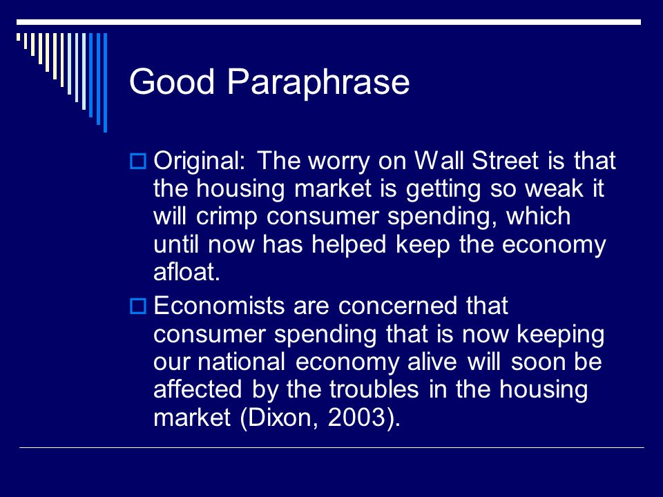 Good Paraphrase  Original: The worry on Wall Street is that the housing market is getting so weak it will crimp consumer spending, which until now has helped keep the economy afloat.