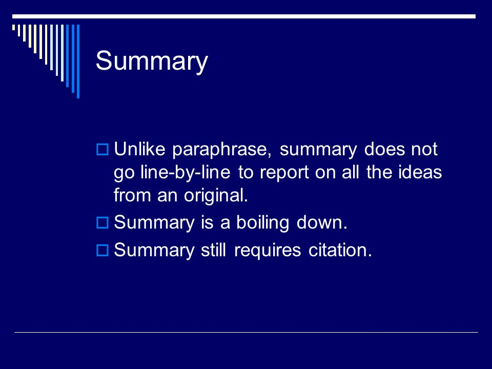 Summary  Unlike paraphrase, summary does not go line-by-line to report on all the ideas from an original.