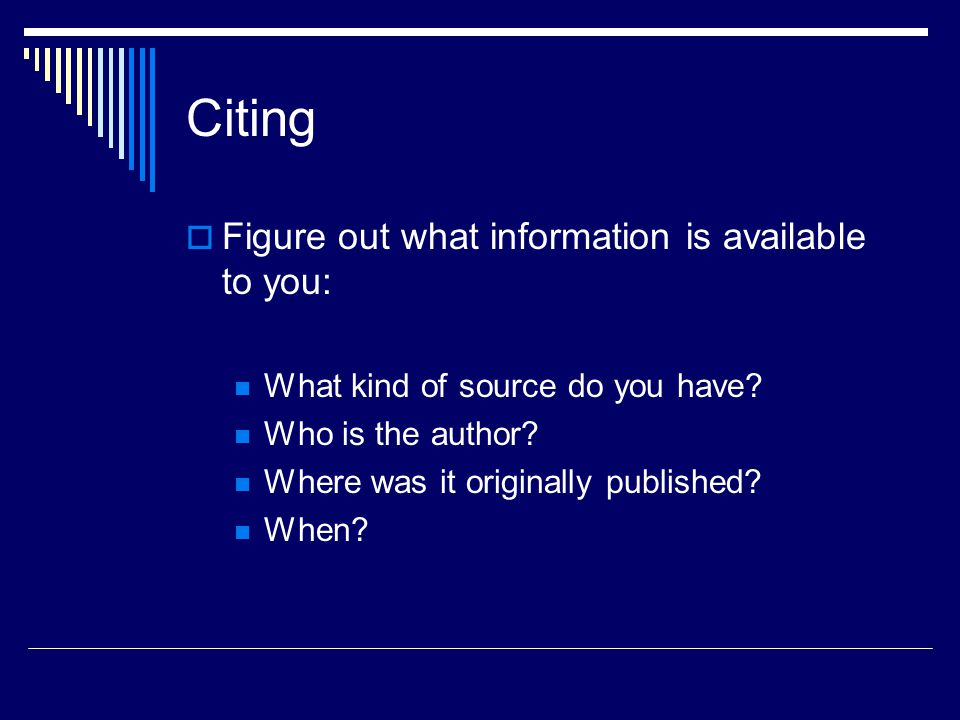 Citing  Figure out what information is available to you: What kind of source do you have.