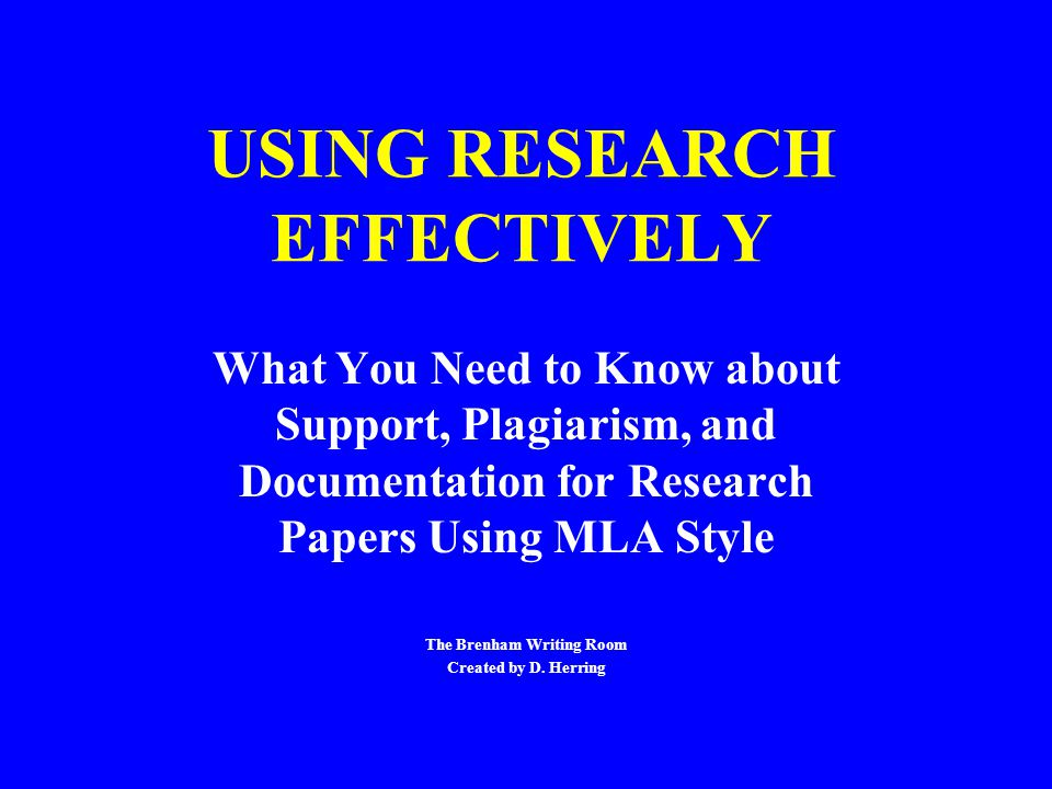 USING RESEARCH EFFECTIVELY What You Need to Know about Support, Plagiarism, and Documentation for Research Papers Using MLA Style The Brenham Writing Room Created by D.