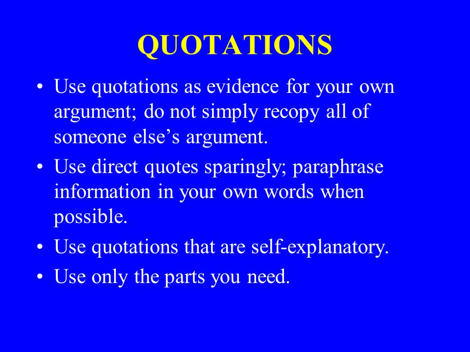 QUOTATIONS Use quotations as evidence for your own argument; do not simply recopy all of someone else's argument.