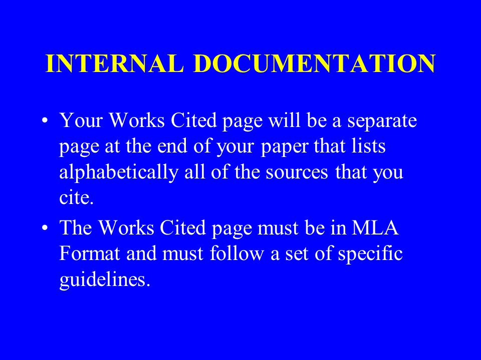 INTERNAL DOCUMENTATION Your Works Cited page will be a separate page at the end of your paper that lists alphabetically all of the sources that you cite.