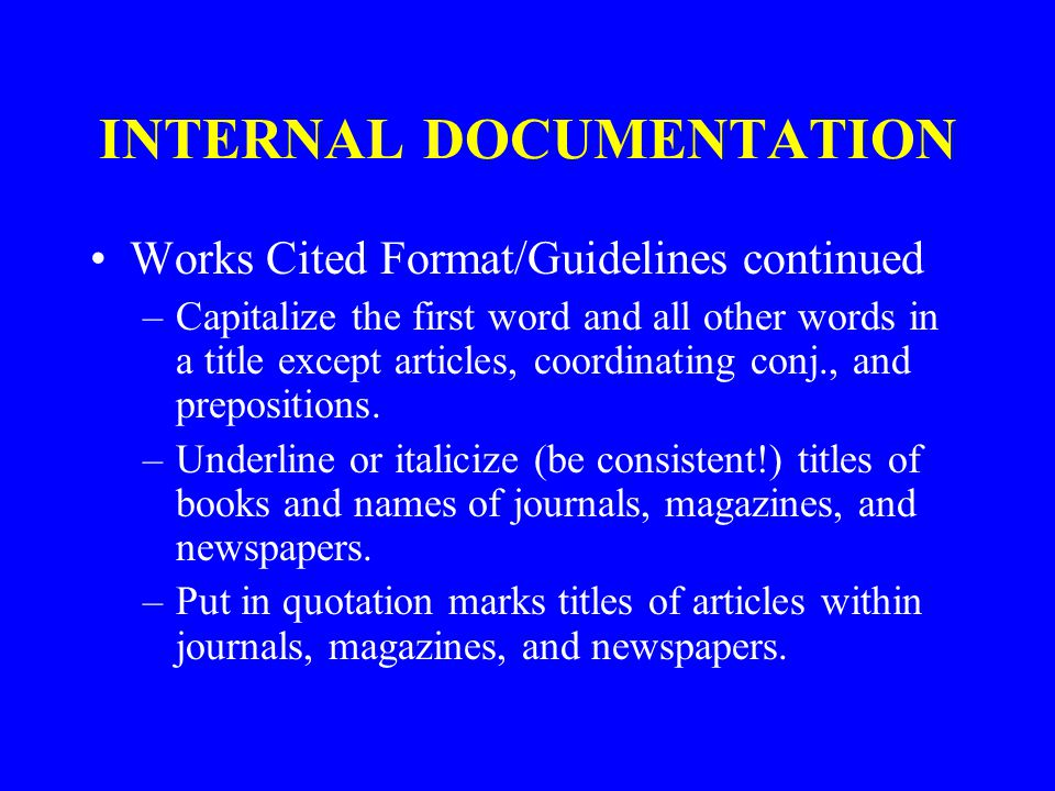 INTERNAL DOCUMENTATION Works Cited Format/Guidelines continued –Capitalize the first word and all other words in a title except articles, coordinating conj., and prepositions.
