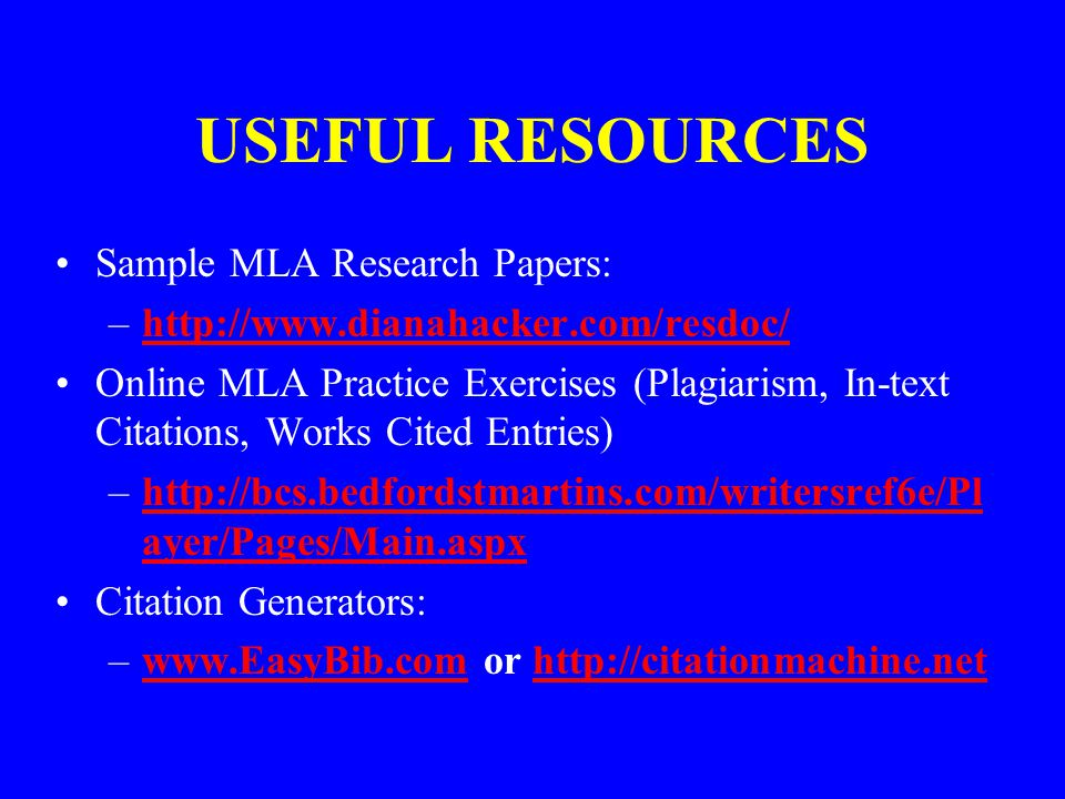 USEFUL RESOURCES Sample MLA Research Papers: –http://www.dianahacker.com/resdoc/http://www.dianahacker.com/resdoc/ Online MLA Practice Exercises (Plagiarism, In-text Citations, Works Cited Entries) –http://bcs.bedfordstmartins.com/writersref6e/Pl ayer/Pages/Main.aspxhttp://bcs.bedfordstmartins.com/writersref6e/Pl ayer/Pages/Main.aspx Citation Generators: –www.EasyBib.com or http://citationmachine.netwww.EasyBib.comhttp://citationmachine.net