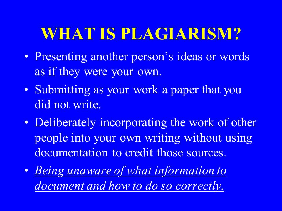 WHAT IS PLAGIARISM. Presenting another person's ideas or words as if they were your own.