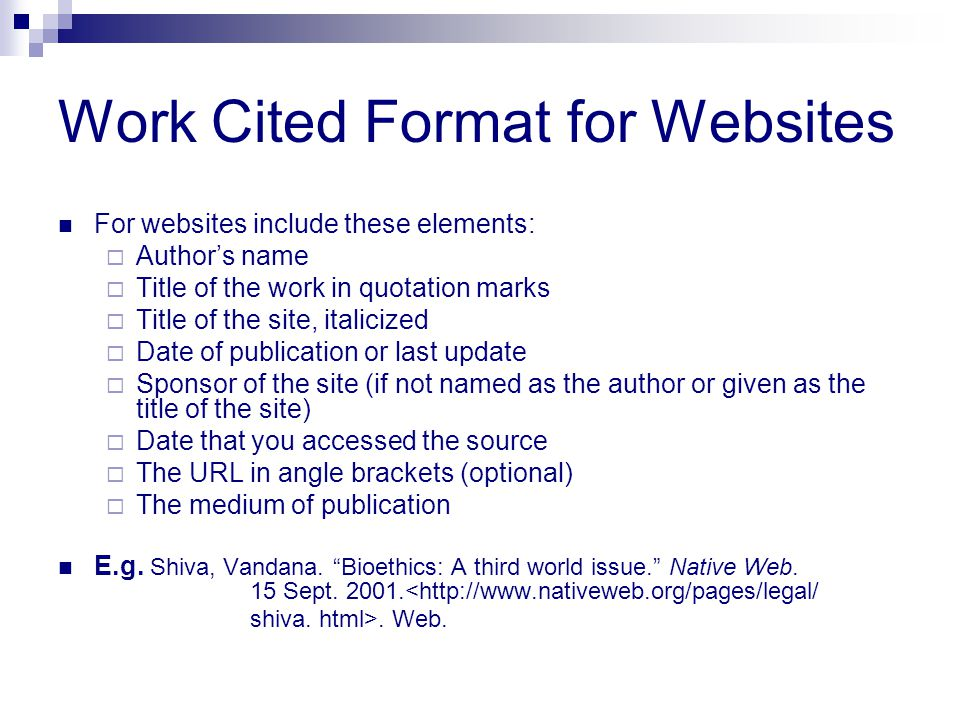 Work Cited Format for Websites For websites include these elements:  Author's name  Title of the work in quotation marks  Title of the site, italic
