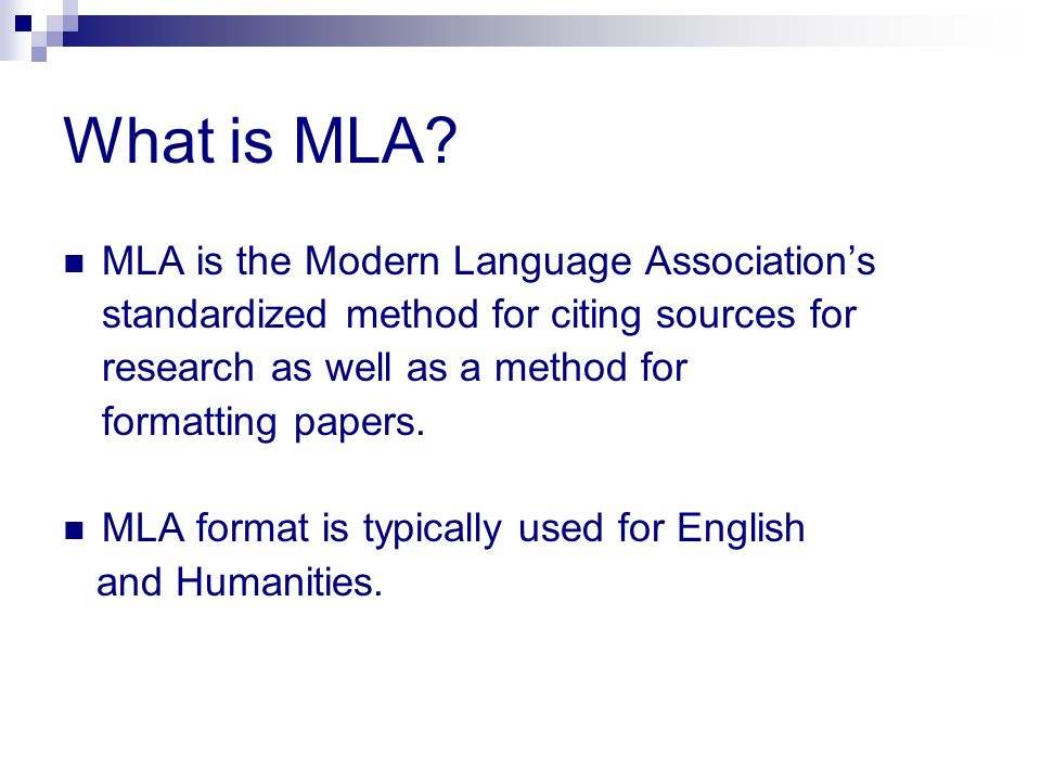 What is MLA? MLA is the Modern Language Association's standardized method for citing sources for research as well as a method for formatting papers. M