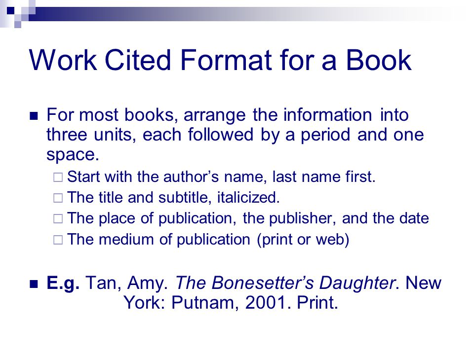 Work Cited Format for a Book For most books, arrange the information into three units, each followed by a period and one space.  Start with the autho