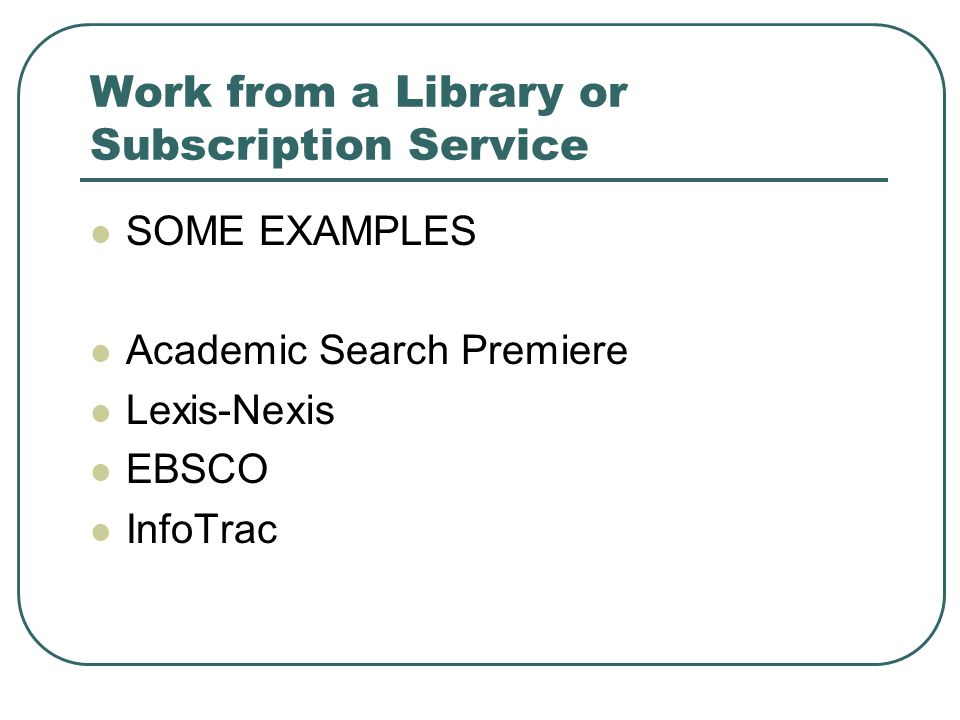 Work from a Library or Subscription Service SOME EXAMPLES Academic Search Premiere Lexis-Nexis EBSCO InfoTrac