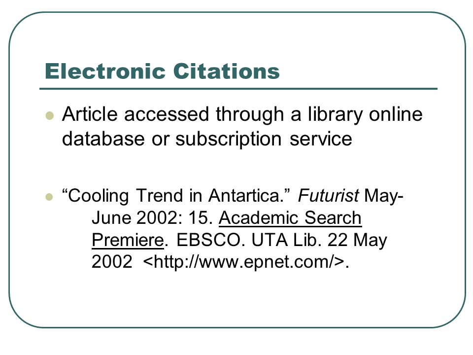 Electronic Citations Article accessed through a library online database or subscription service Cooling Trend in Antartica. Futurist May- June 2002: 15.