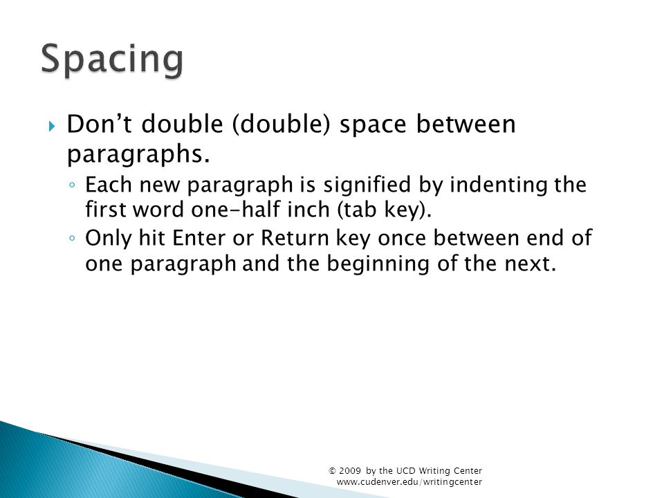  Don't double (double) space between paragraphs. ◦ Each new paragraph is signified by indenting the first word one-half inch (tab key). ◦ Only hit En
