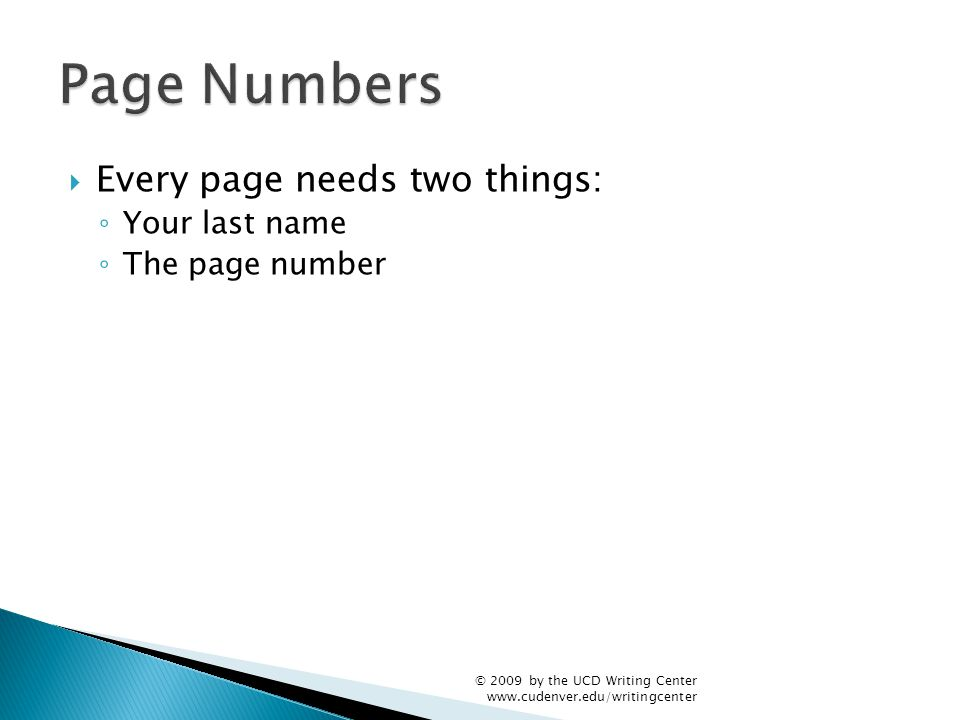  Every page needs two things: ◦ Your last name ◦ The page number © 2009 by the UCD Writing Center www.cudenver.edu/writingcenter