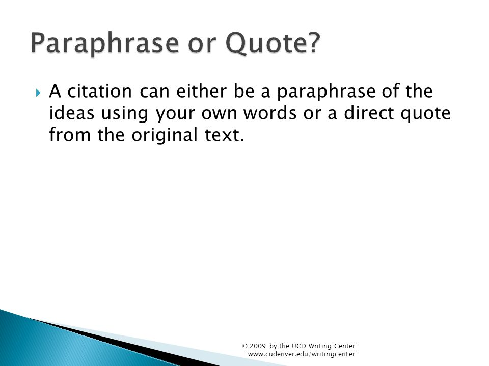  A citation can either be a paraphrase of the ideas using your own words or a direct quote from the original text. © 2009 by the UCD Writing Center w