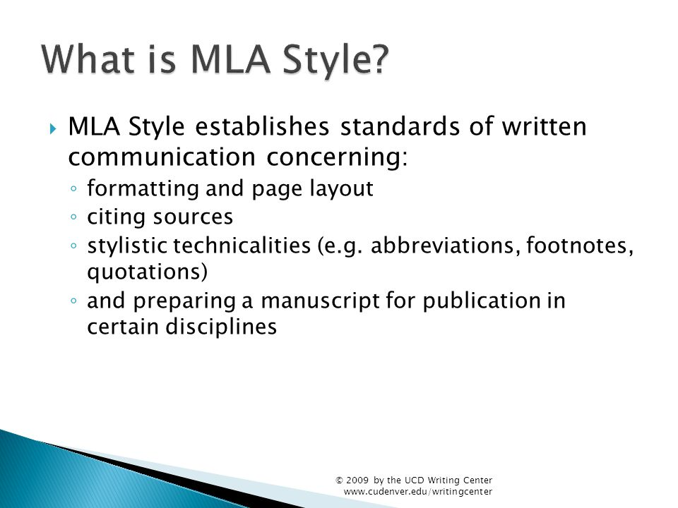  MLA Style establishes standards of written communication concerning: ◦ formatting and page layout ◦ citing sources ◦ stylistic technicalities (e.g.