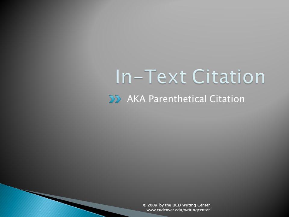 AKA Parenthetical Citation © 2009 by the UCD Writing Center www.cudenver.edu/writingcenter