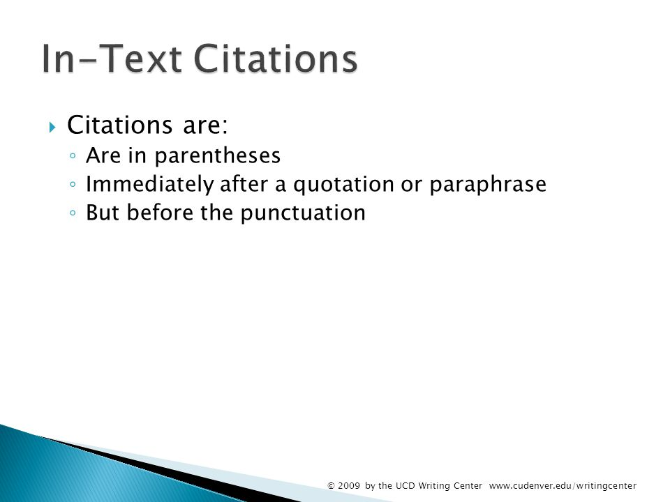  Citations are: ◦ Are in parentheses ◦ Immediately after a quotation or paraphrase ◦ But before the punctuation © 2009 by the UCD Writing Center www.