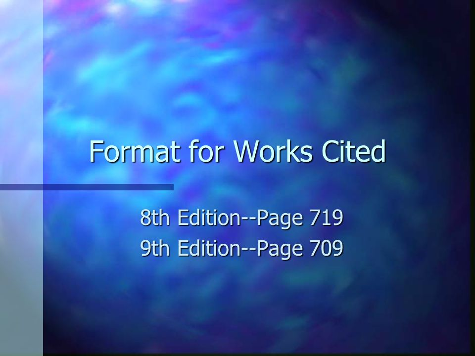 Format for Works Cited 8th Edition--Page 719 9th Edition--Page 709