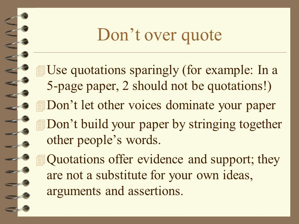 Don't over quote 4 Use quotations sparingly (for example: In a 5-page paper, 2 should not be quotations!) 4 Don't let other voices dominate your paper 4 Don't build your paper by stringing together other people's words.
