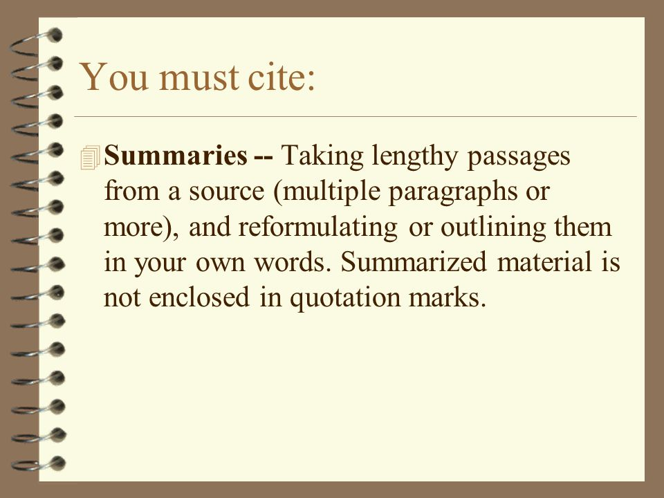 You must cite: 4 Summaries -- Taking lengthy passages from a source (multiple paragraphs or more), and reformulating or outlining them in your own words.