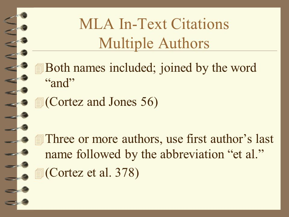 MLA In-Text Citations Multiple Authors 4 Both names included; joined by the word and 4 (Cortez and Jones 56) 4 Three or more authors, use first author's last name followed by the abbreviation et al. 4 (Cortez et al.