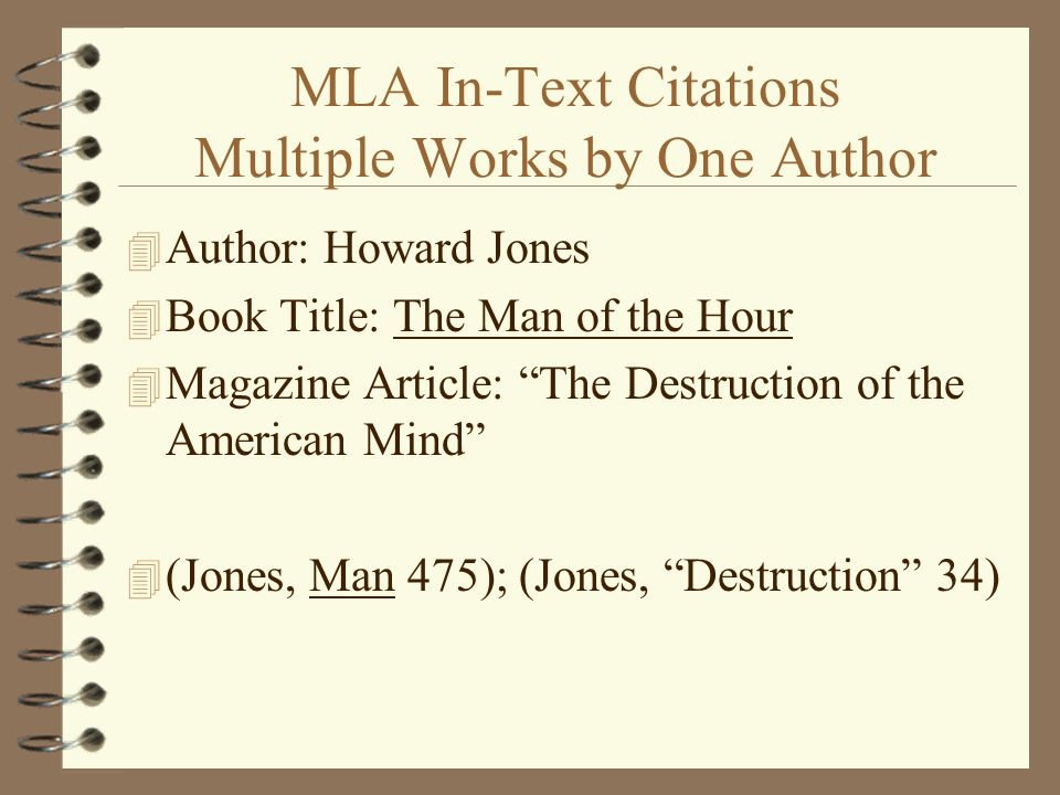 MLA In-Text Citations Multiple Works by One Author 4 Author: Howard Jones 4 Book Title: The Man of the Hour 4 Magazine Article: The Destruction of the American Mind 4 (Jones, Man 475); (Jones, Destruction 34)