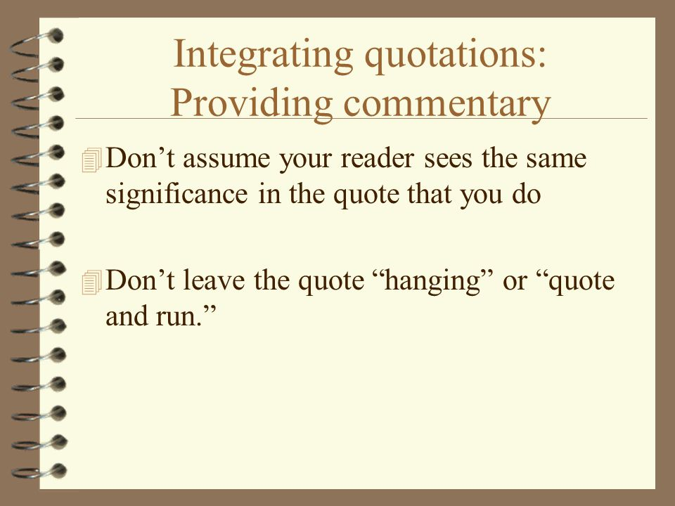 Integrating quotations: Providing commentary 4 Don't assume your reader sees the same significance in the quote that you do 4 Don't leave the quote hanging or quote and run.