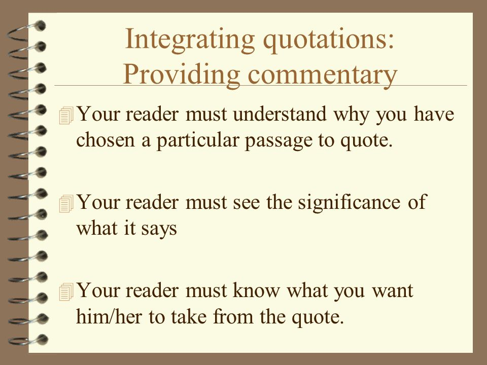 Integrating quotations: Providing commentary 4 Your reader must understand why you have chosen a particular passage to quote.
