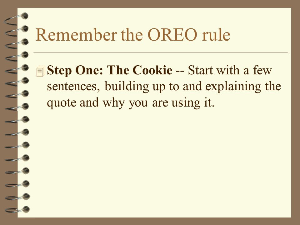 Remember the OREO rule 4 Step One: The Cookie -- Start with a few sentences, building up to and explaining the quote and why you are using it.