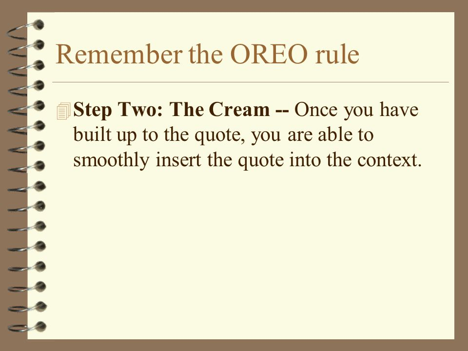 Remember the OREO rule 4 Step Two: The Cream -- Once you have built up to the quote, you are able to smoothly insert the quote into the context.