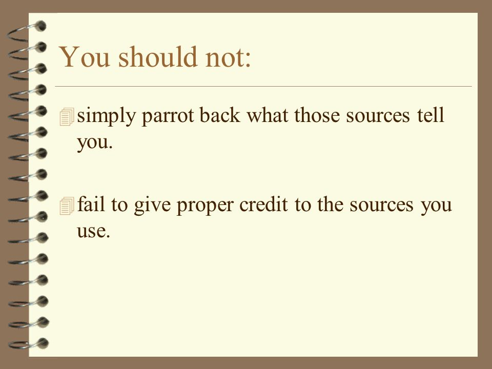You should not: 4 simply parrot back what those sources tell you.